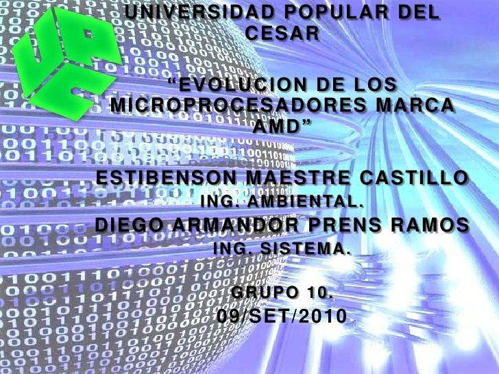 """UNIVERSIDAD POPULAR DEL CESAR<br />""""EVOLUCION DE LOS MICROPROCESADORES MARCA AMD""""<br />ESTIBENSON MAESTRE CASTILLO<br />IN..."""