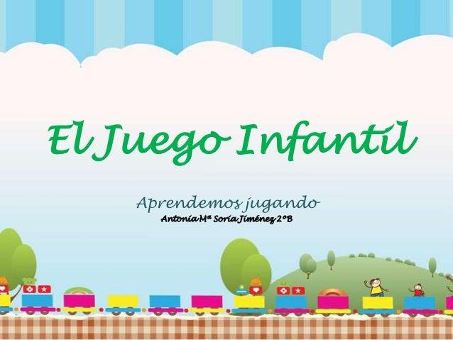 El Juego Infantil Aprendemos jugando Antonia Mª Soria Jiménez 2ºB