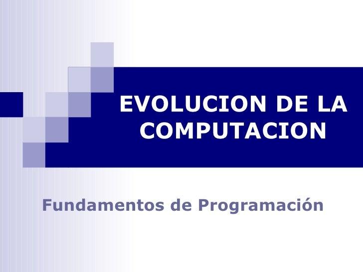 EVOLUCION DE LA         COMPUTACION   Fundamentos de Programación