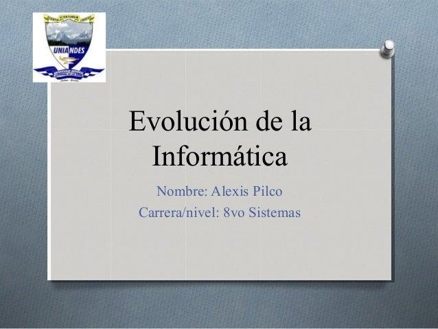 Evolución de la Informática Nombre: Alexis Pilco Carrera/nivel: 8vo Sistemas