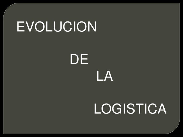 EVOLUCION DE LA LOGISTICA