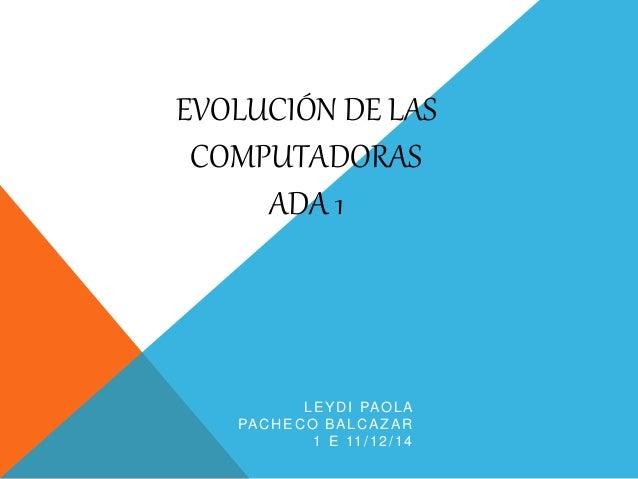 EVOLUCIÓN DE LAS  COMPUTADORAS  ADA 1  LEYDI PAOLA  PACHECO BALCAZAR  1 E 11/12/14