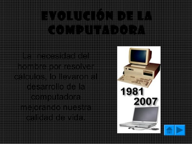 Evolución de la  computadora  La necesidad del  hombre por resolver  cálculos, lo llevaron al  desarrollo de la  computado...