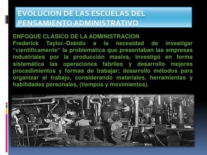 EVOLUCION DE LAS ESCUELAS DEL PENSAMIENTO ADMINISTRATIVOENFOQUE CLASICO DE LA ADMINISTRACIONFrederick Taylor.-Debido a la ...