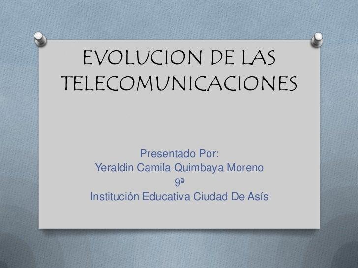 EVOLUCION DE LAS TELECOMUNICACIONES<br />Presentado Por:<br />Yeraldin Camila Quimbaya Moreno<br />9ª <br />Institución Ed...