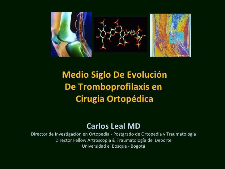 Medio Siglo De Evolución De Tromboprofilaxis en  Cirugia Ortopédica Carlos Leal MD Director de Investigación en Ortopedia ...