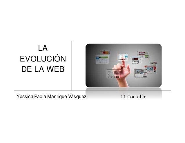 LA EVOLUCIÓN DE LA WEB Yessica Paola Manrique Vásquez 11 Contable