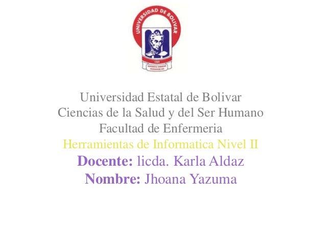 Universidad Estatal de Bolivar  Ciencias de la Salud y del Ser Humano  Facultad de Enfermeria  Herramientas de Informatica...