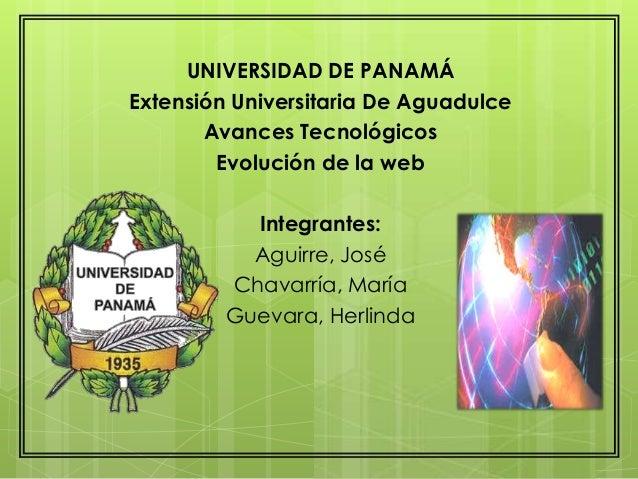 UNIVERSIDAD DE PANAMÁ Extensión Universitaria De Aguadulce Avances Tecnológicos Evolución de la web Integrantes: Aguirre, ...