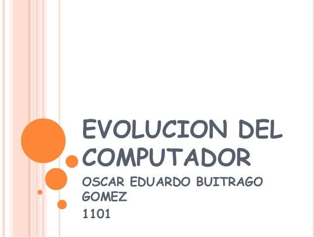 EVOLUCION DEL COMPUTADOR OSCAR EDUARDO BUITRAGO GOMEZ 1101
