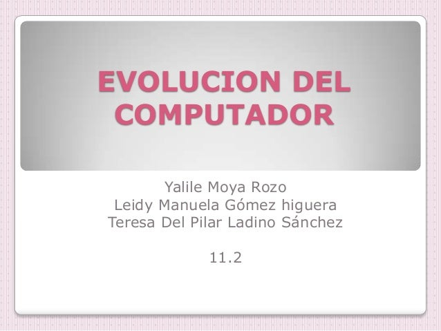 EVOLUCION DEL COMPUTADOR        Yalile Moya Rozo Leidy Manuela Gómez higueraTeresa Del Pilar Ladino Sánchez             11.2