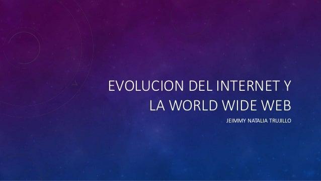 EVOLUCION DEL INTERNET Y  LA WORLD WIDE WEB  JEIMMY NATALIA TRUJILLO