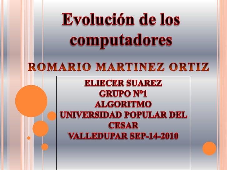 Evolución de los computadores<br />ROMARIO MARTINEZ ORTIZ<br />ELIECER SUAREZ<br />GRUPO N°1<br />ALGORITMO<br />UNIVERSID...