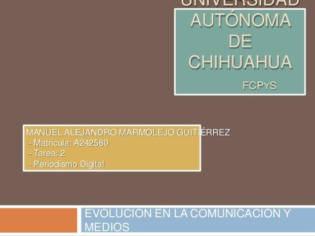 UNIVERSIDAD AUTÓNOMA DE CHIHUAHUA FCPYS EVOLUCIÓN EN LA COMUNICACIÓN Y MEDIOS MANUEL ALEJANDRO MARMOLEJO GUITIÉRREZ - Matr...