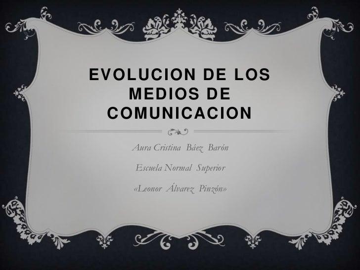 EVOLUCION DE LOS MEDIOS DE COMUNICACION<br />Aura Cristina  Báez  Barón<br />Escuela Normal  Superior <br />«Leonor  Álvar...