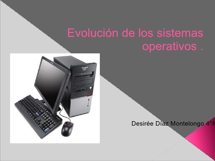 Desirée Díaz Montelongo 4ºA Evolución de los sistemas operativos .