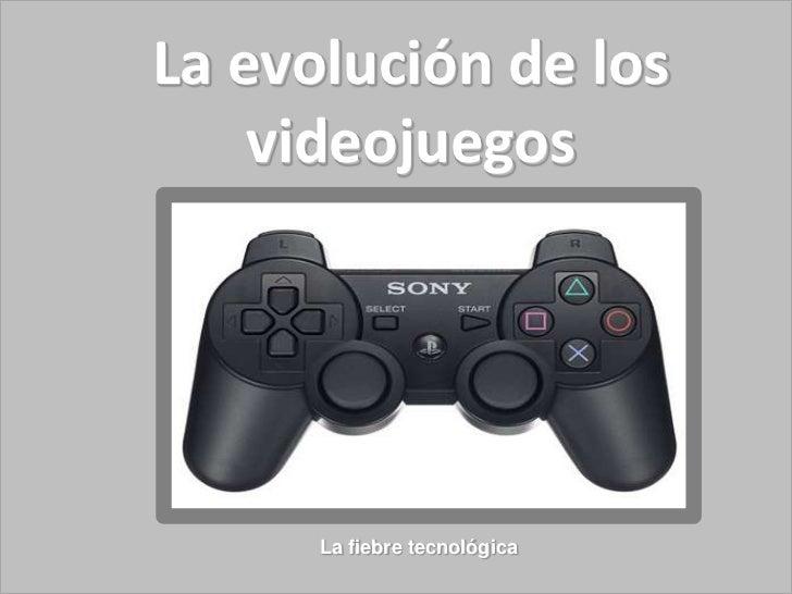 La evolución de los    videojuegos      La fiebre tecnológica