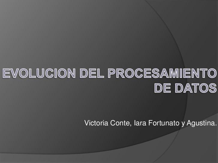 EVOLUCION DEL PROCESAMIENTO DE DATOS<br />Victoria Conte, Iara Fortunato y Agustina.<br />
