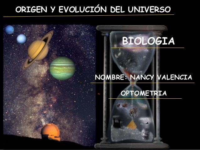 ORIGEN Y EVOLUCIÓN DEL UNIVERSO NOMBRE: NANCY VALENCIA OPTOMETRIA BIOLOGIA