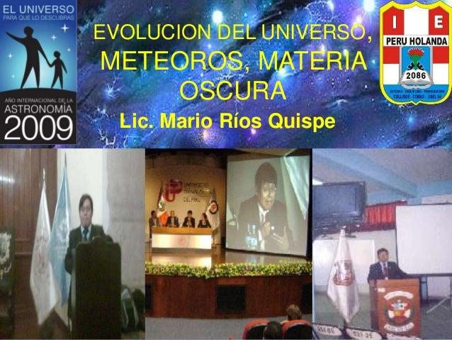 EVOLUCION DEL UNIVERSO, METEOROS, MATERIA OSCURA Lic. Mario Ríos Quispe