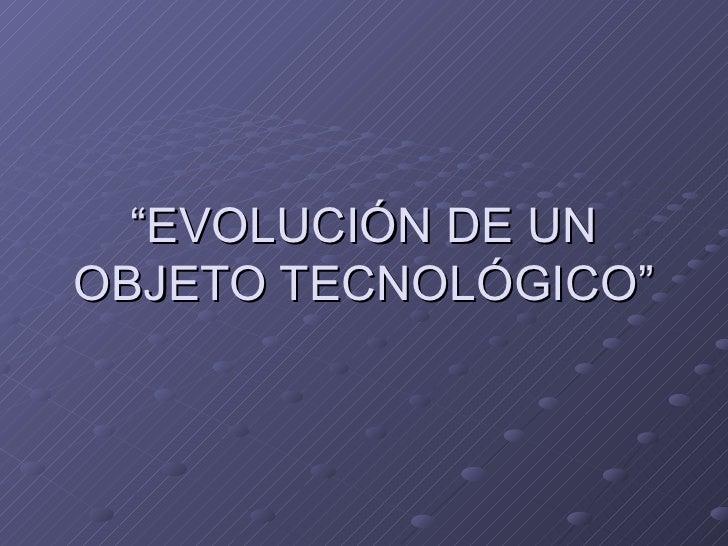 """"""" EVOLUCIÓN DE UN OBJETO TECNOLÓGICO"""""""