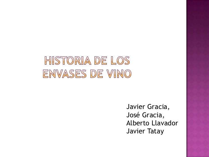 HISTORIA DE LoS envases DE VINO<br />Javier Gracia,<br />José Gracia,<br />Alberto Llavador<br />Javier Tatay<br />