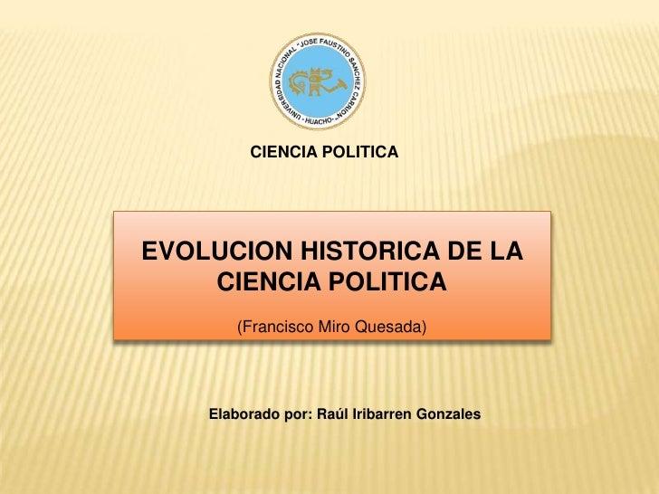 CIENCIA POLITICA<br />EVOLUCION HISTORICA DE LA CIENCIA POLITICA<br />(Francisco Miro Quesada)<br />Elaborado por: Raúl Ir...