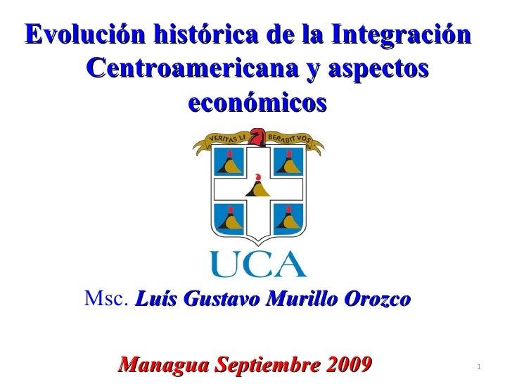 Evolución histórica de la Integración Centroamericana y aspectos económicos Msc.  Luís Gustavo Murillo Orozco Managua Sept...
