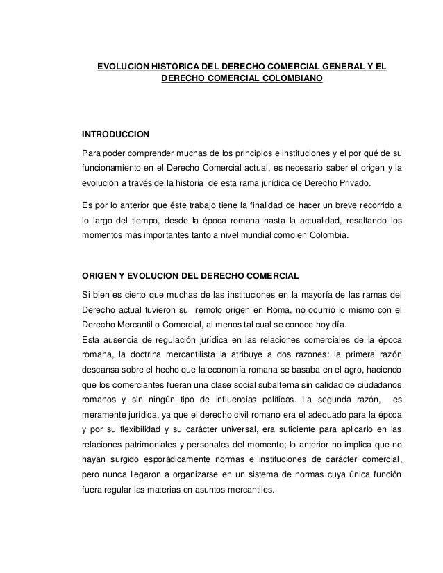 EVOLUCION HISTORICA DEL DERECHO COMERCIAL GENERAL Y EL                DERECHO COMERCIAL COLOMBIANOINTRODUCCIONPara poder c...