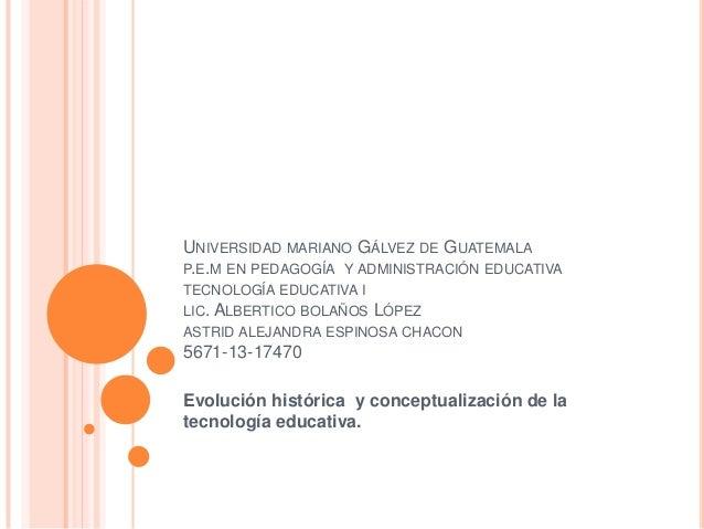 UNIVERSIDAD MARIANO GÁLVEZ DE GUATEMALA P.E.M EN PEDAGOGÍA Y ADMINISTRACIÓN EDUCATIVA TECNOLOGÍA EDUCATIVA I LIC. ALBERTIC...