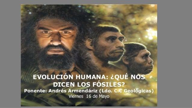 EVOLUCIÓN HUMANA: ¿QUÉ NOS DICEN LOS FÓSILES? Ponente: Andrés Armendáriz (Ldo. C.C Geológicas) Viernes 16 de Mayo