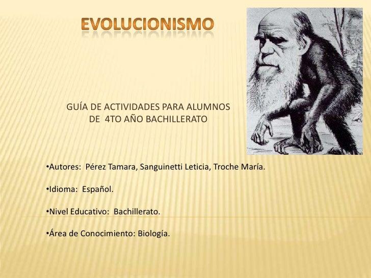 EVOLUCIONISMO<br />GUÍA DE ACTIVIDADES PARA ALUMNOS DE  4TO AÑO BACHILLERATO<br /><ul><li>Autores: Pérez Tamara, Sanguine...