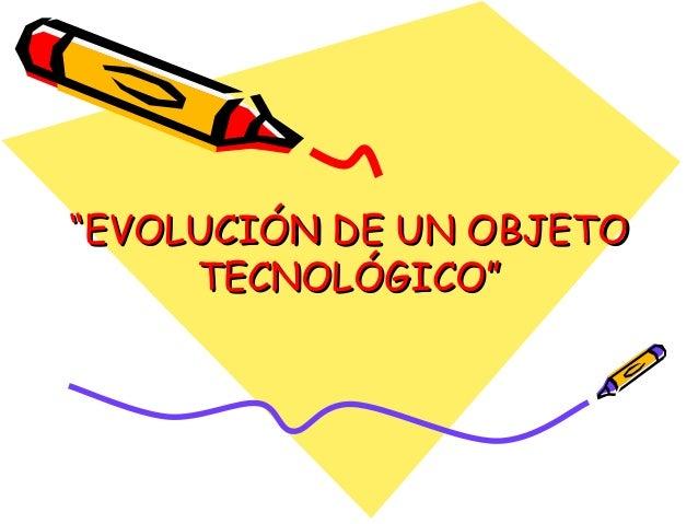 """""EVOLUCIÓN DE UN OBJETOEVOLUCIÓN DE UN OBJETO TECNOLÓGICO""TECNOLÓGICO"""
