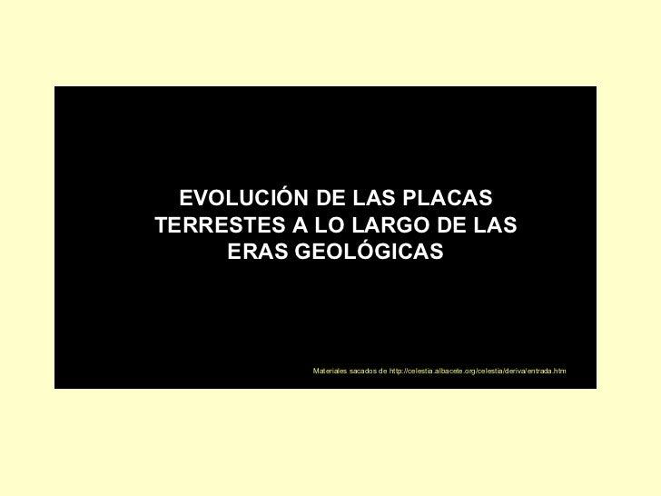 EVOLUCIÓN DE LAS PLACAS TERRESTES A LO LARGO DE LAS ERAS GEOLÓGICAS Materiales sacados de http://celestia.albacete.org/cel...