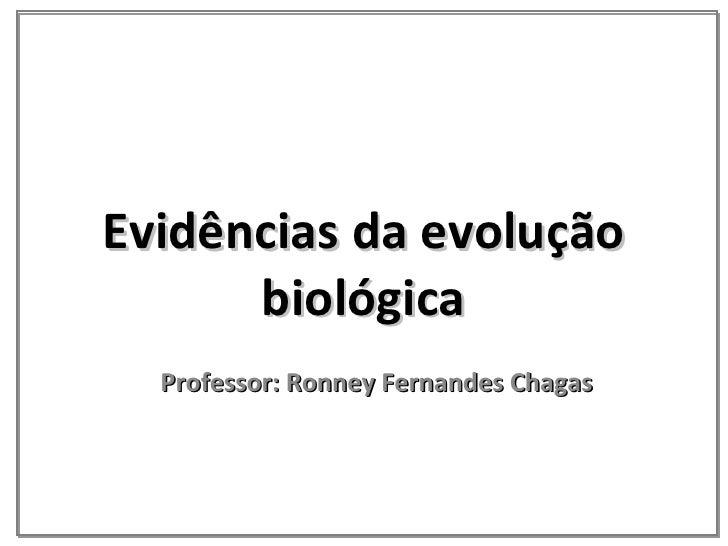 Evidências da evolução biológica Professor: Ronney Fernandes Chagas