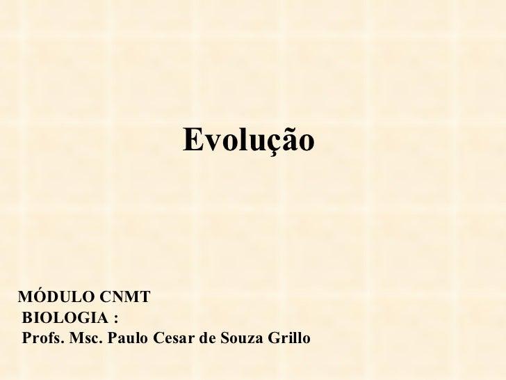 Evolução MÓDULO CNMT BIOLOGIA : Profs. Msc. Paulo Cesar de Souza Grillo