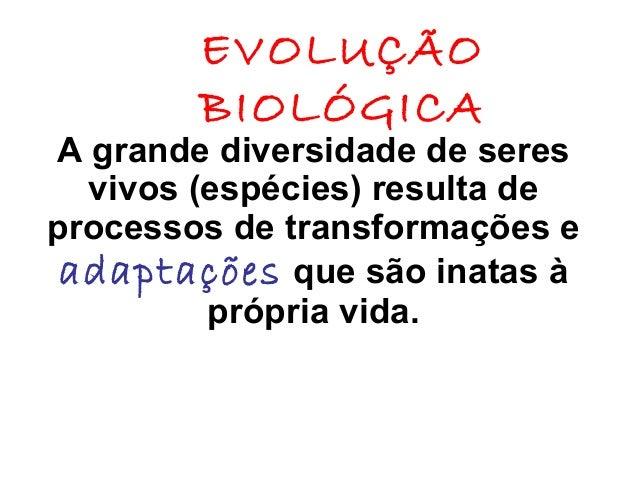 EVOLUÇÃO BIOLÓGICA  A grande diversidade de seres vivos (espécies) resulta de processos de transformações e adaptações que...