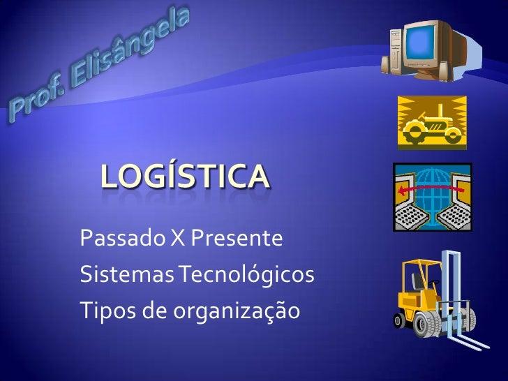 Logística <br />Passado X Presente<br />Sistemas Tecnológicos <br />Tipos de organização<br />