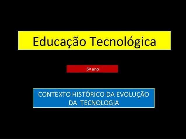 Educação Tecnológica  5º ano  CONTEXTO HISTÓRICO DA EVOLUÇÃO  DA TECNOLOGIA