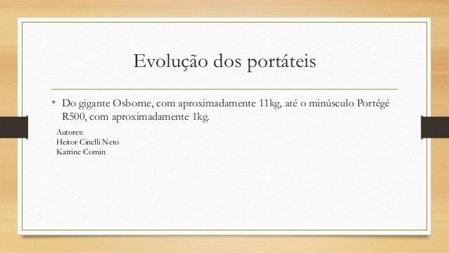Evolução dos portáteis  • Do gigante Osborne, com aproximadamente 11kg, até o minúsculo Portégé  R500, com aproximadamente...