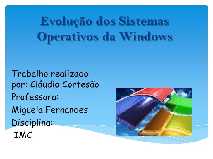 Evolução dos Sistemas Operativos da Windows<br />Trabalho realizado por: Cláudio Cortesão<br />Professora: <br />Miguela F...