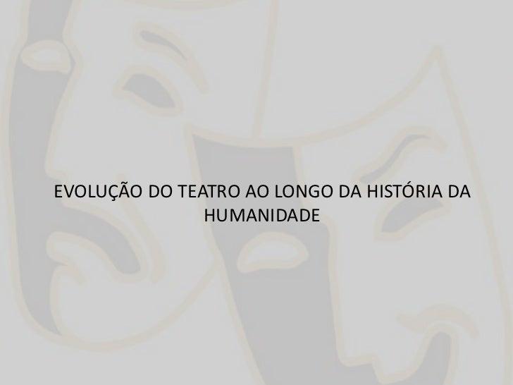 EVOLUÇÃO DO TEATRO AO LONGO DA HISTÓRIA DA HUMANIDADE<br />