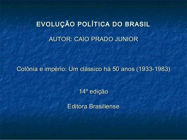 EVOLUÇÃO POLÍTICA DO BRASILEVOLUÇÃO POLÍTICA DO BRASIL AUTOR: CAIO PRADO JUNIORAUTOR: CAIO PRADO JUNIOR Colônia e império:...