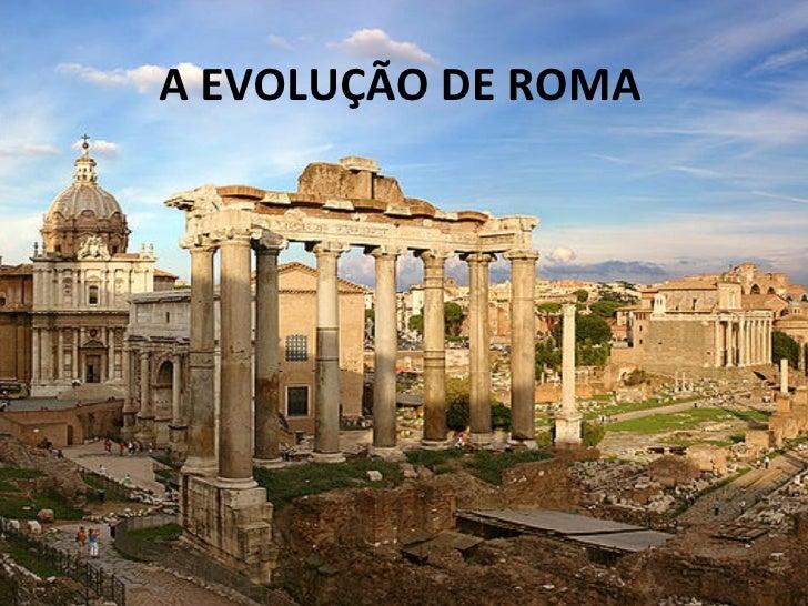 A EVOLUÇÃO DE ROMA
