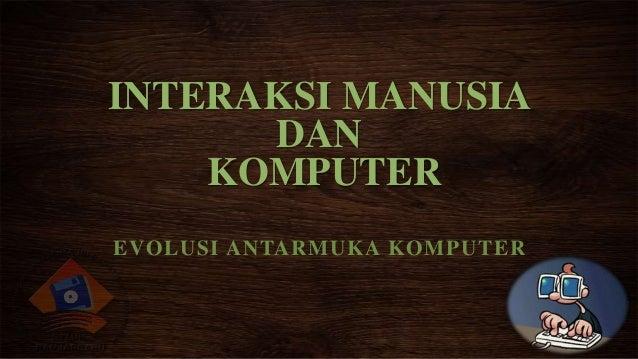 INTERAKSI MANUSIA DAN KOMPUTER EVOLUSI ANTARMUKA KOMPUTER