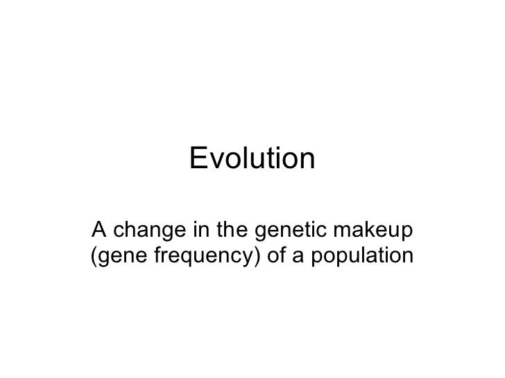 Evolution A change in the genetic makeup (gene frequency) of a population