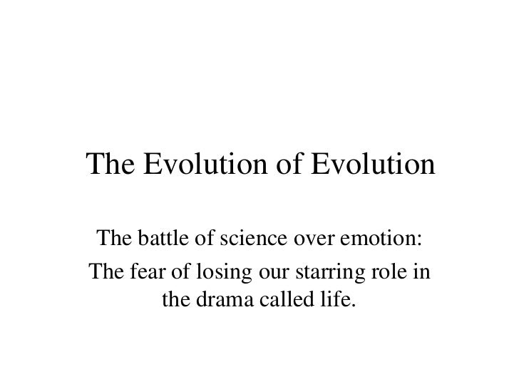 The Evolution of Evolution The battle of science over emotion:The fear of losing our starring role in        the drama cal...