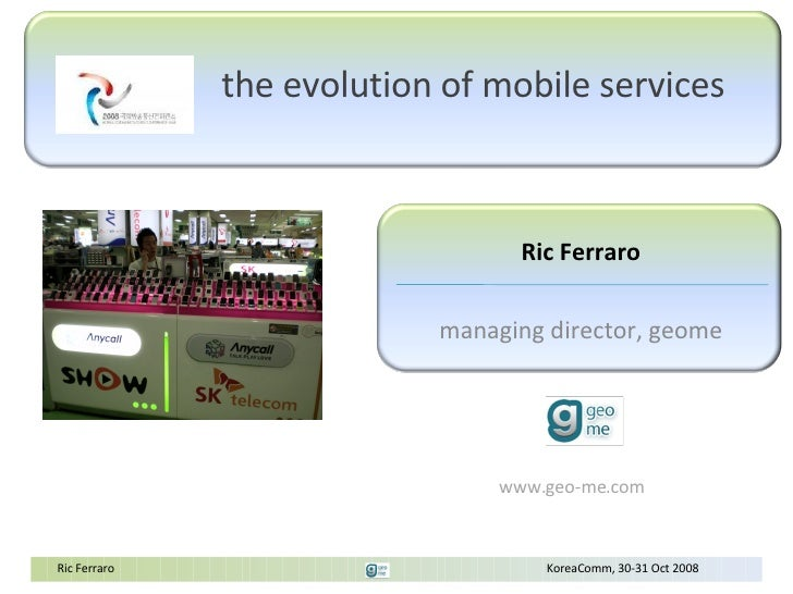 The Evolution of Mobile Web Ric Ferraro, GeoMe CEO KoreaComm 30 th  Oct 2008 Flickr photo by nz (dave): http://www.flickr....
