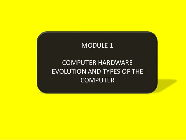 MODULE 1   COMPUTER HARDWAREEVOLUTION AND TYPES OF THE        COMPUTER