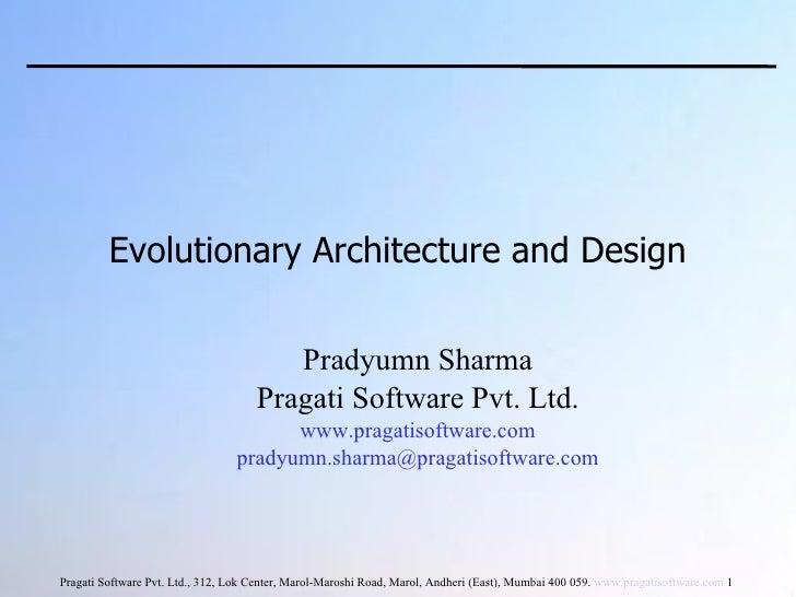 Evolutionary Architecture and Design <ul><ul><li>Pradyumn Sharma </li></ul></ul><ul><ul><li>Pragati Software Pvt. Ltd. </l...